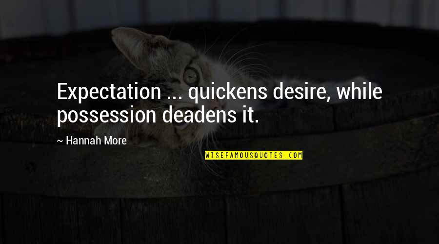 Deadens Quotes By Hannah More: Expectation ... quickens desire, while possession deadens it.