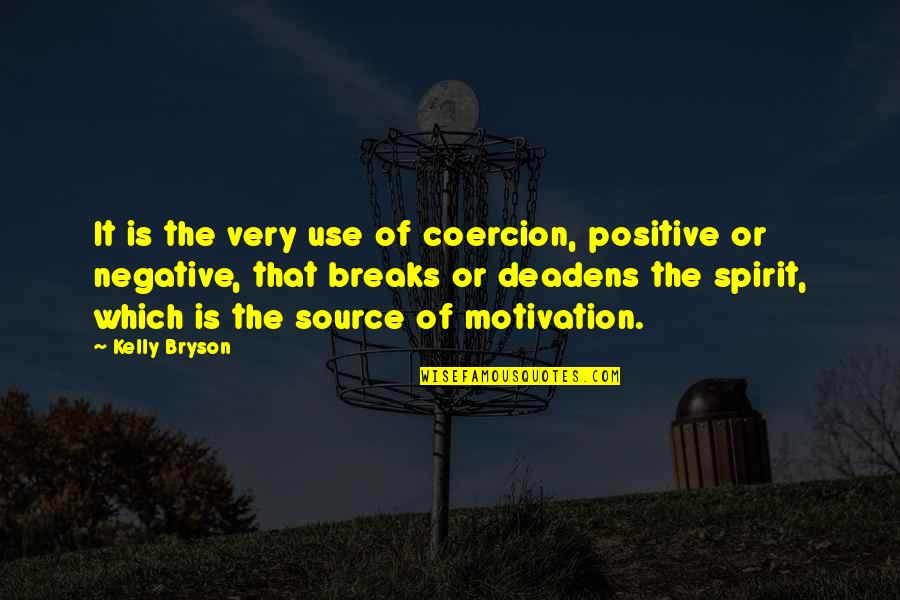 Deadens Quotes By Kelly Bryson: It is the very use of coercion, positive
