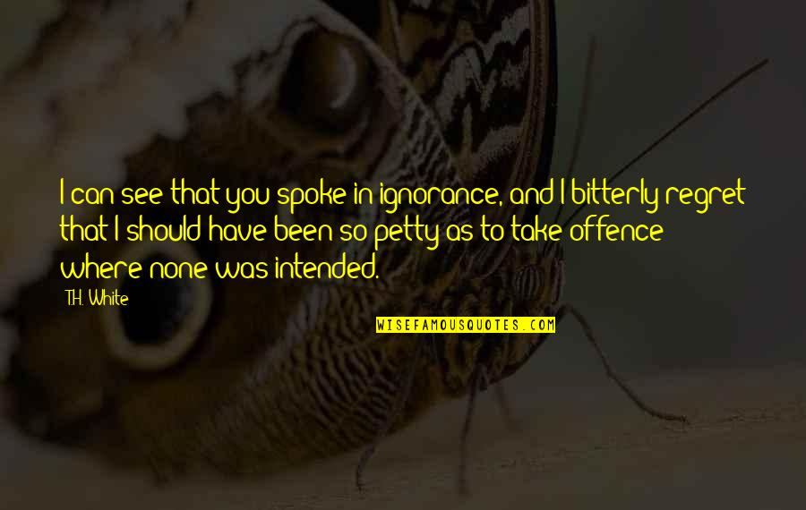 Deadly Combination Quotes By T.H. White: I can see that you spoke in ignorance,