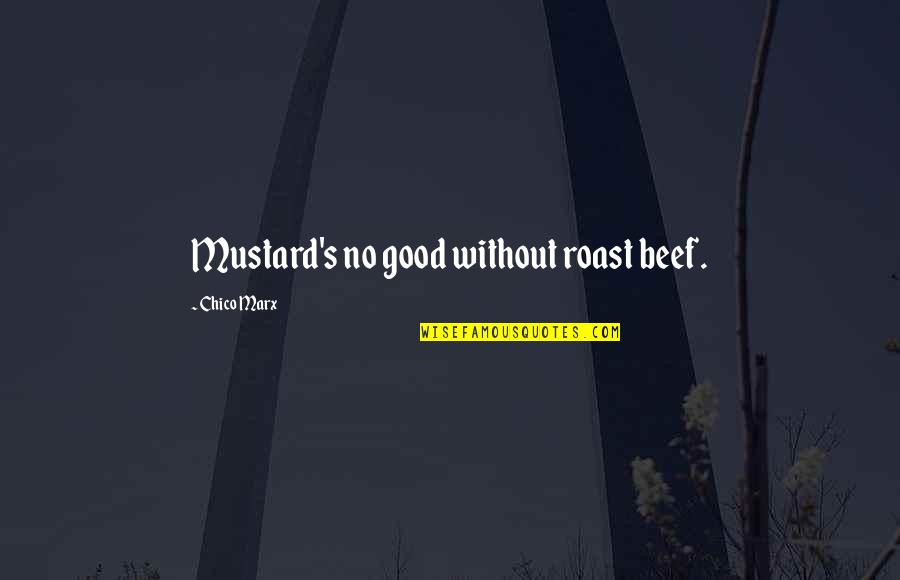 Deadly Unna Family Quotes By Chico Marx: Mustard's no good without roast beef.