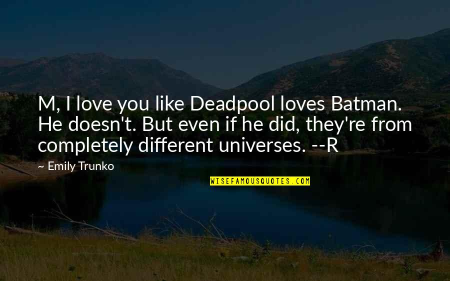 Deadpool Love Quotes By Emily Trunko: M, I love you like Deadpool loves Batman.