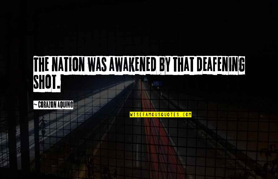 Deafening Quotes By Corazon Aquino: The nation was awakened by that deafening shot.