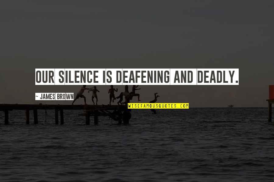 Deafening Quotes By James Brown: Our silence is deafening and deadly.