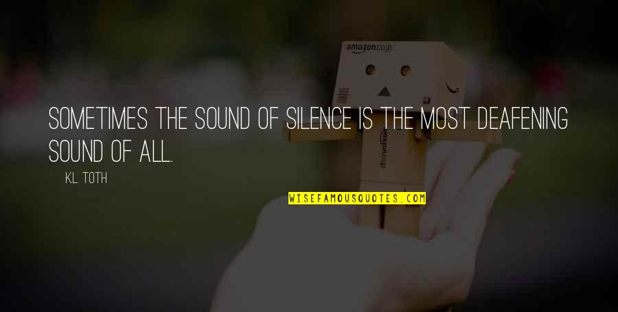 Deafening Quotes By K.L. Toth: Sometimes the sound of silence is the most