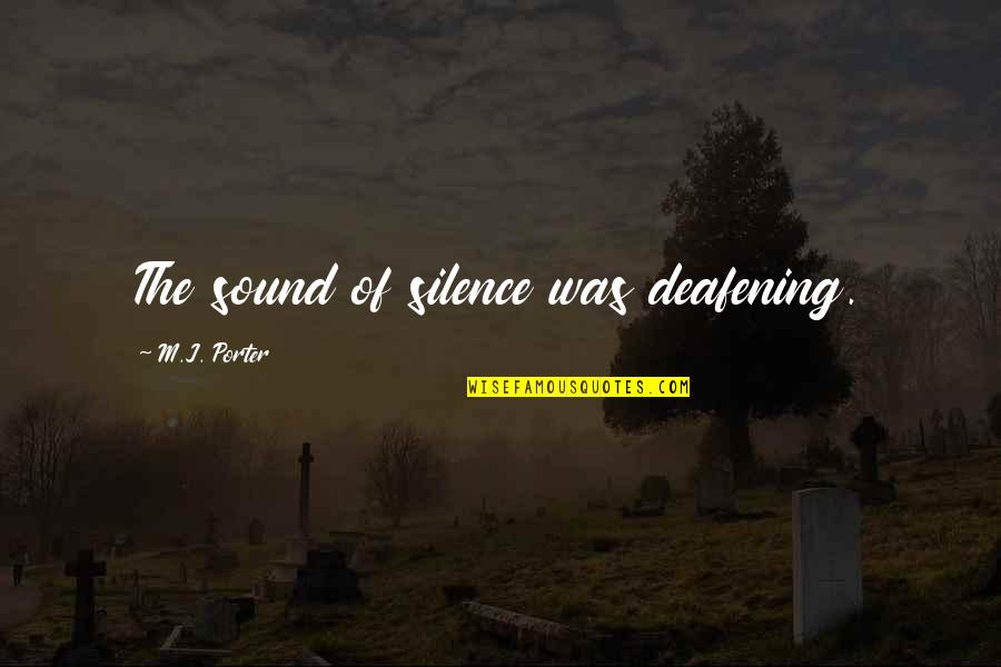Deafening Quotes By M.J. Porter: The sound of silence was deafening.