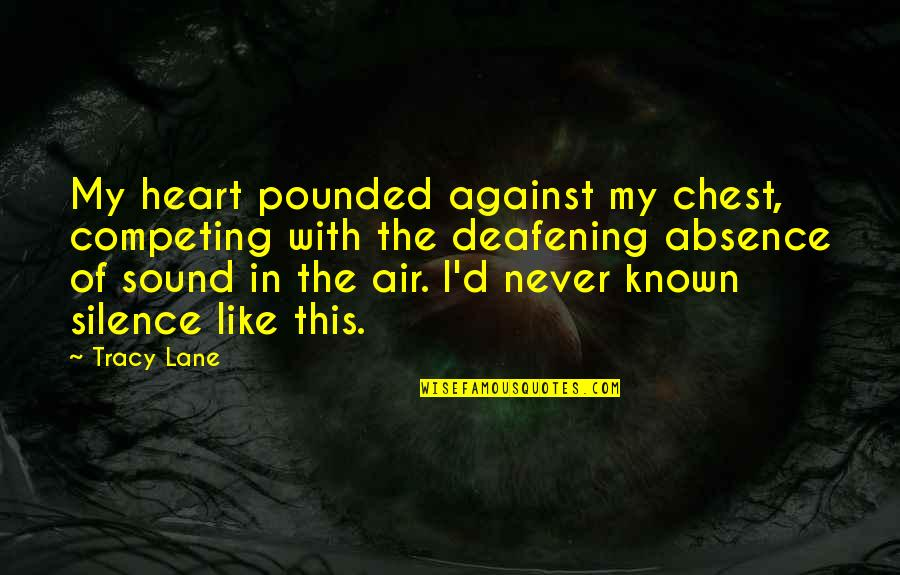 Deafening Quotes By Tracy Lane: My heart pounded against my chest, competing with
