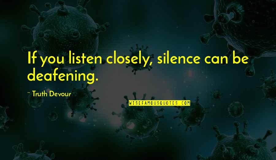 Deafening Quotes By Truth Devour: If you listen closely, silence can be deafening.