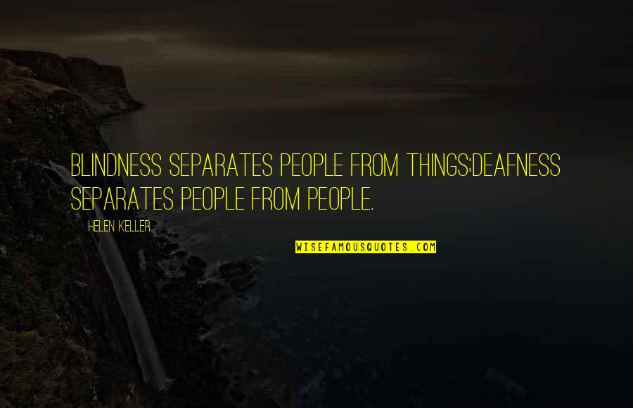 Deafness And Blindness Quotes By Helen Keller: Blindness separates people from things;deafness separates people from