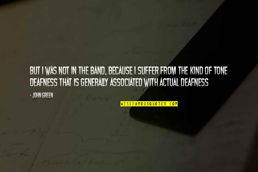 Deafness And Music Quotes By John Green: But I was not in the band, because