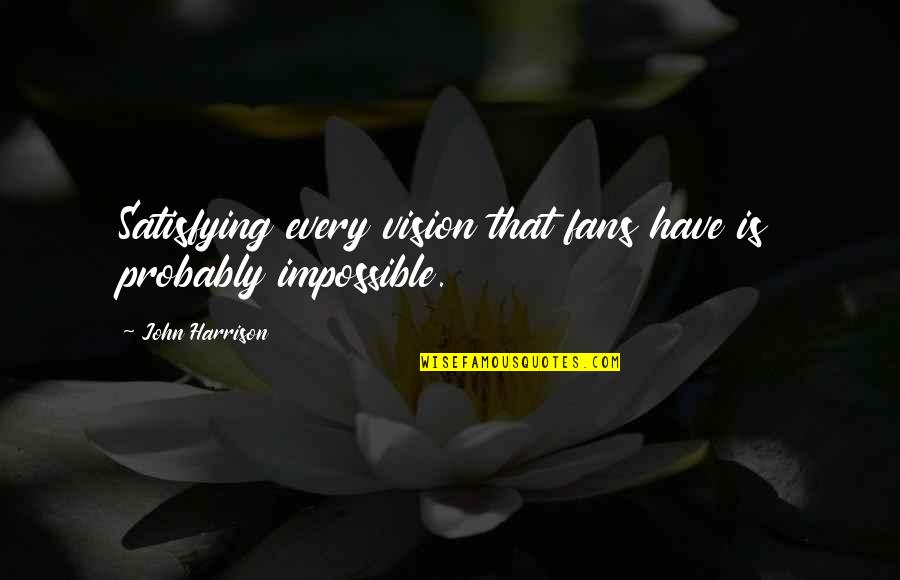 Deafness And Music Quotes By John Harrison: Satisfying every vision that fans have is probably