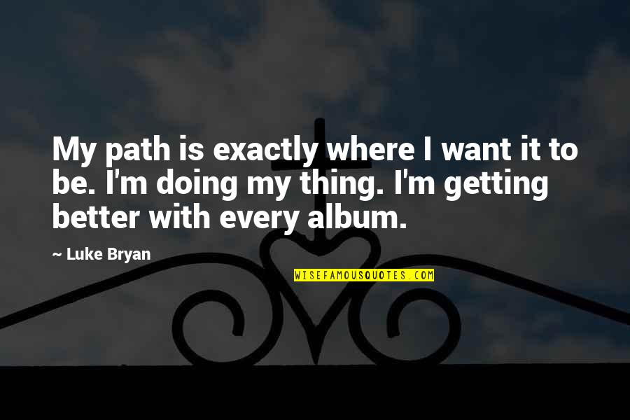 Deafness And Music Quotes By Luke Bryan: My path is exactly where I want it