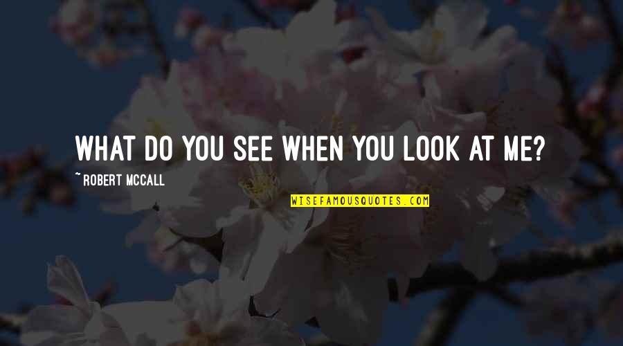 Dealine Quotes By Robert McCall: What do you see when you look at