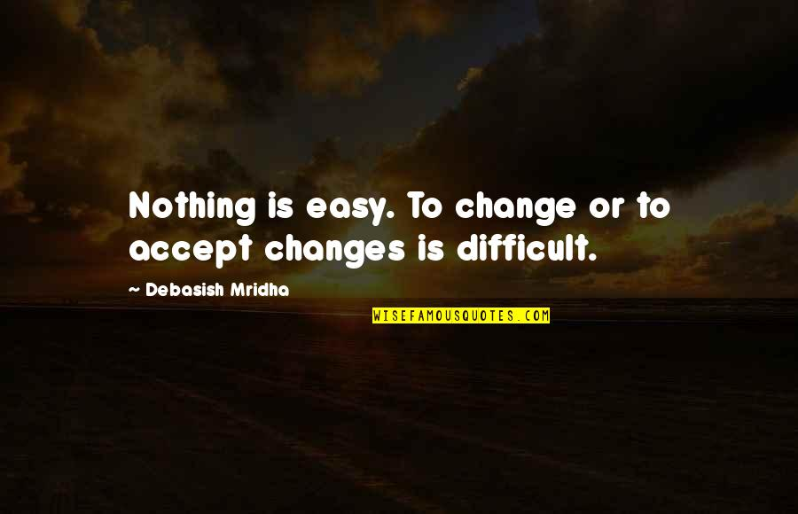 Dealing With Difficult Quotes By Debasish Mridha: Nothing is easy. To change or to accept