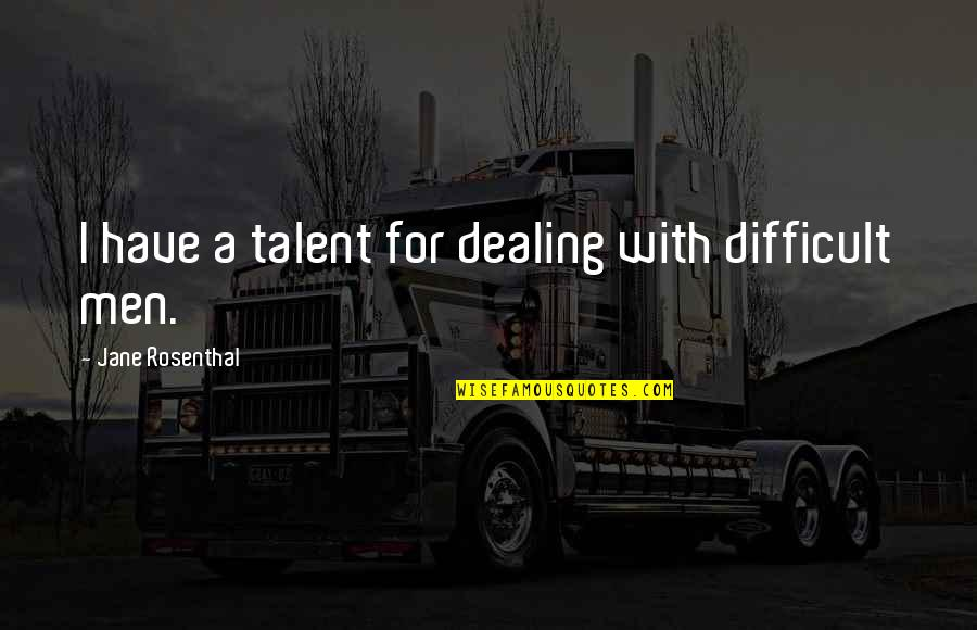 Dealing With Difficult Quotes By Jane Rosenthal: I have a talent for dealing with difficult