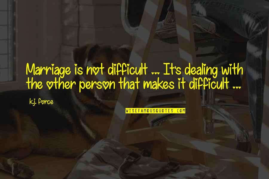 Dealing With Difficult Quotes By K.j. Force: Marriage is not difficult ... It's dealing with