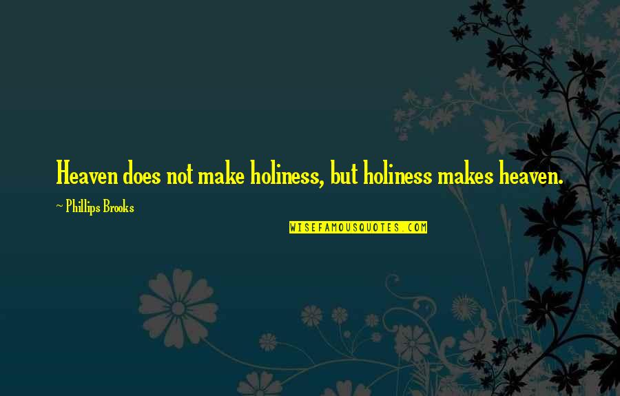 Dealing With Family Problems Quotes By Phillips Brooks: Heaven does not make holiness, but holiness makes