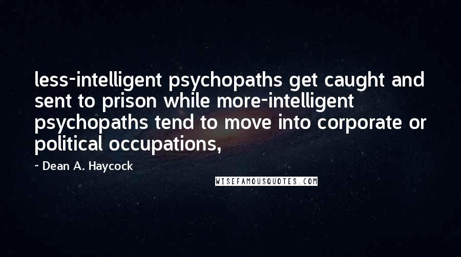 Dean A. Haycock quotes: less-intelligent psychopaths get caught and sent to prison while more-intelligent psychopaths tend to move into corporate or political occupations,