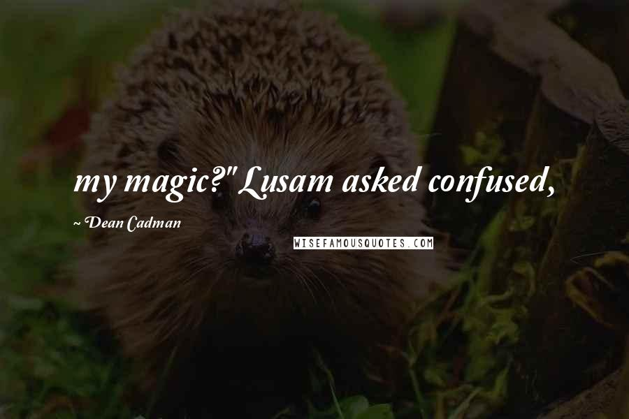 "Dean Cadman quotes: my magic?"" Lusam asked confused,"