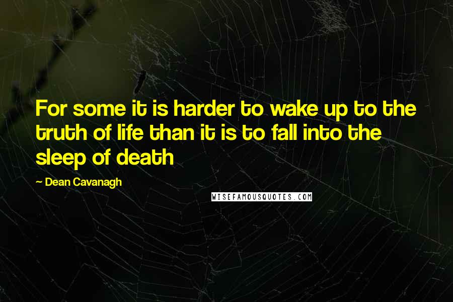 Dean Cavanagh quotes: For some it is harder to wake up to the truth of life than it is to fall into the sleep of death