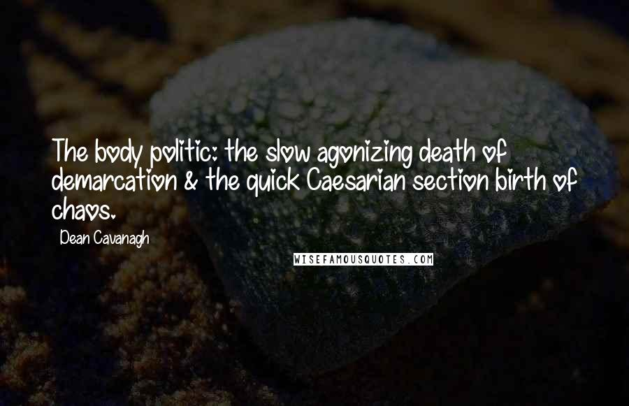 Dean Cavanagh quotes: The body politic: the slow agonizing death of demarcation & the quick Caesarian section birth of chaos.