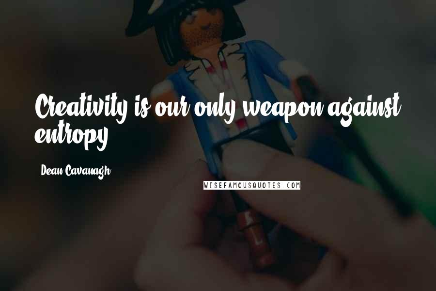 Dean Cavanagh quotes: Creativity is our only weapon against entropy