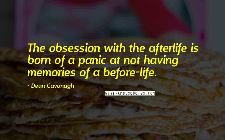 Dean Cavanagh quotes: The obsession with the afterlife is born of a panic at not having memories of a before-life.