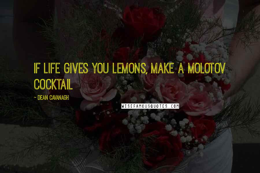 Dean Cavanagh quotes: If Life Gives You Lemons, Make a Molotov Cocktail