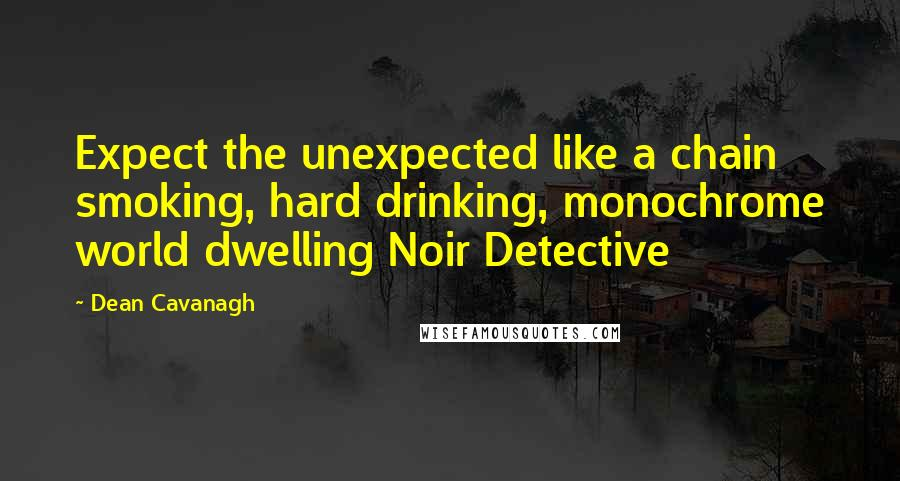 Dean Cavanagh quotes: Expect the unexpected like a chain smoking, hard drinking, monochrome world dwelling Noir Detective