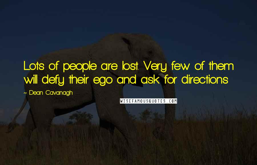 Dean Cavanagh quotes: Lots of people are lost. Very few of them will defy their ego and ask for directions