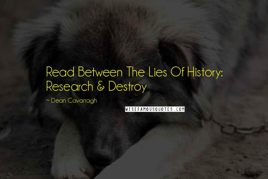 Dean Cavanagh quotes: Read Between The Lies Of History: Research & Destroy