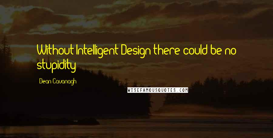 Dean Cavanagh quotes: Without Intelligent Design there could be no stupidity