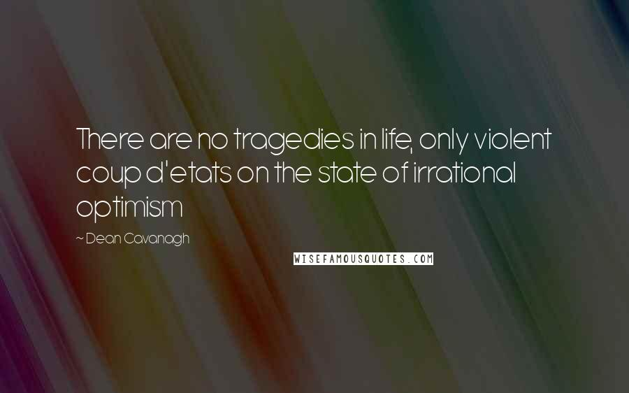 Dean Cavanagh quotes: There are no tragedies in life, only violent coup d'etats on the state of irrational optimism