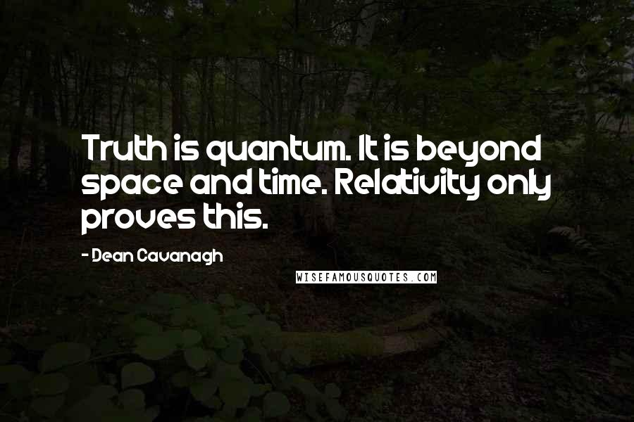 Dean Cavanagh quotes: Truth is quantum. It is beyond space and time. Relativity only proves this.