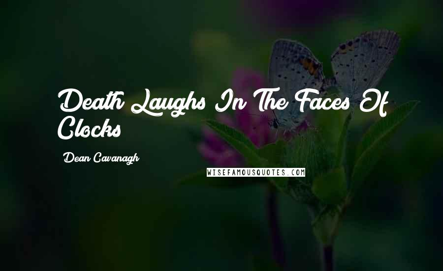Dean Cavanagh quotes: Death Laughs In The Faces Of Clocks