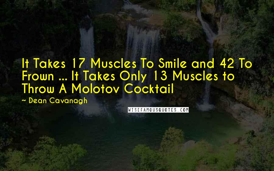 Dean Cavanagh quotes: It Takes 17 Muscles To Smile and 42 To Frown ... It Takes Only 13 Muscles to Throw A Molotov Cocktail