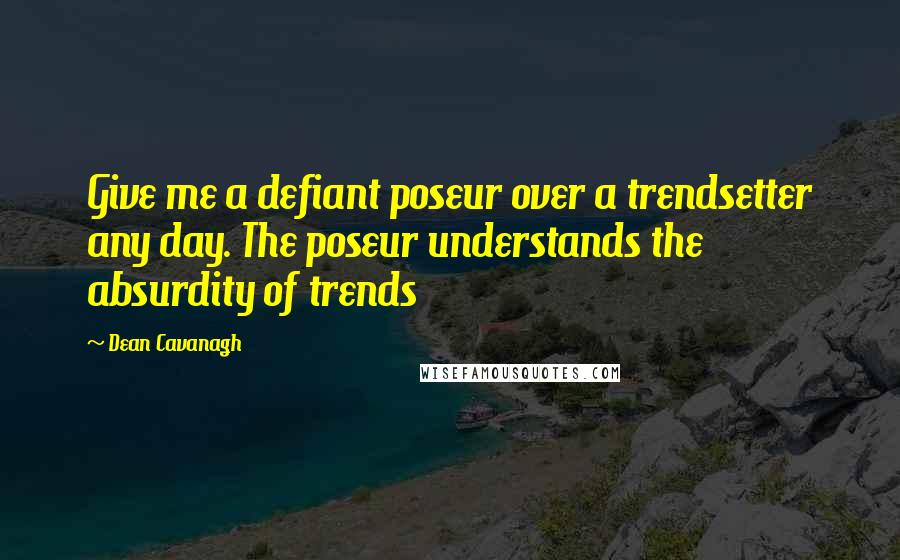 Dean Cavanagh quotes: Give me a defiant poseur over a trendsetter any day. The poseur understands the absurdity of trends