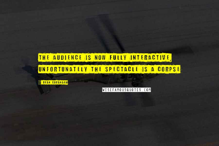 Dean Cavanagh quotes: The audience is now fully interactive, unfortunately the spectacle is a corpse