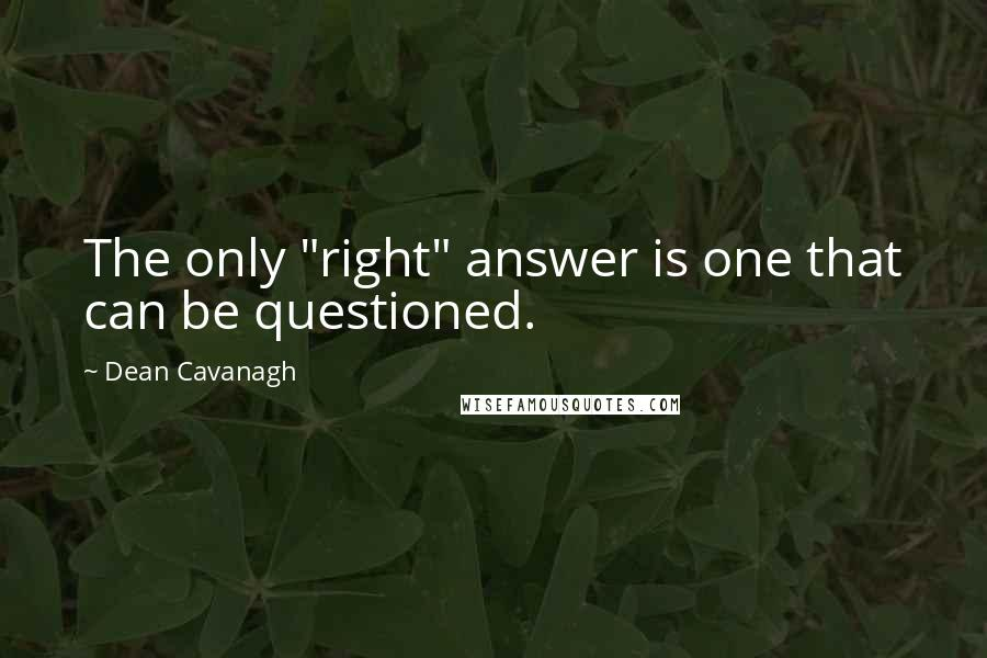 """Dean Cavanagh quotes: The only """"right"""" answer is one that can be questioned."""