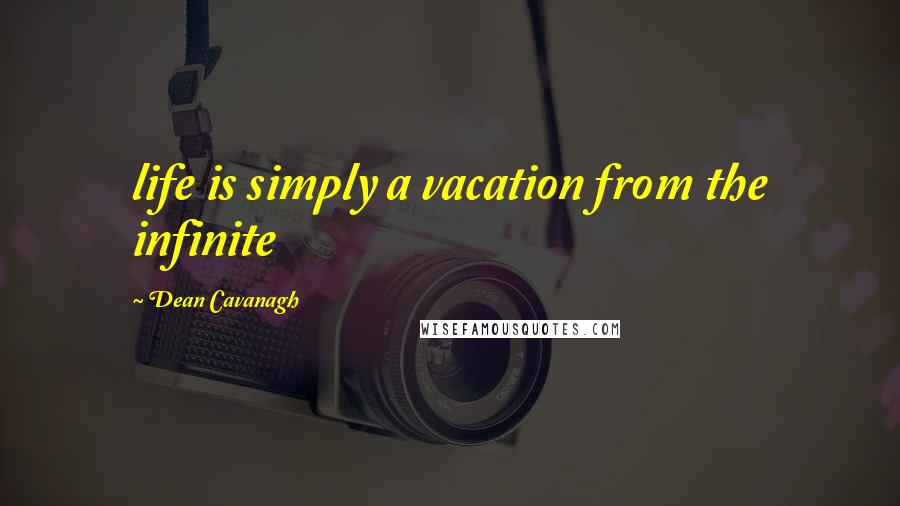 Dean Cavanagh quotes: life is simply a vacation from the infinite