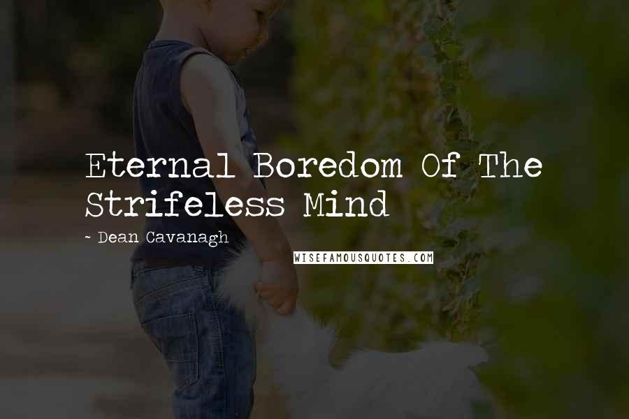 Dean Cavanagh quotes: Eternal Boredom Of The Strifeless Mind