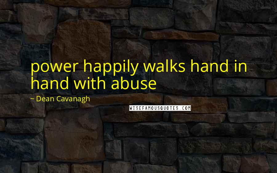 Dean Cavanagh quotes: power happily walks hand in hand with abuse
