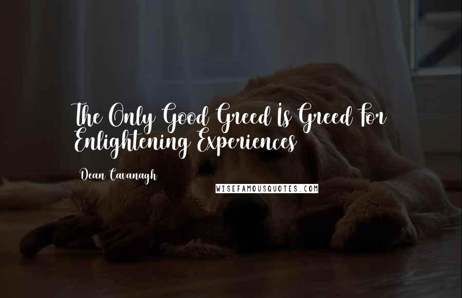 Dean Cavanagh quotes: The Only Good Greed Is Greed For Enlightening Experiences