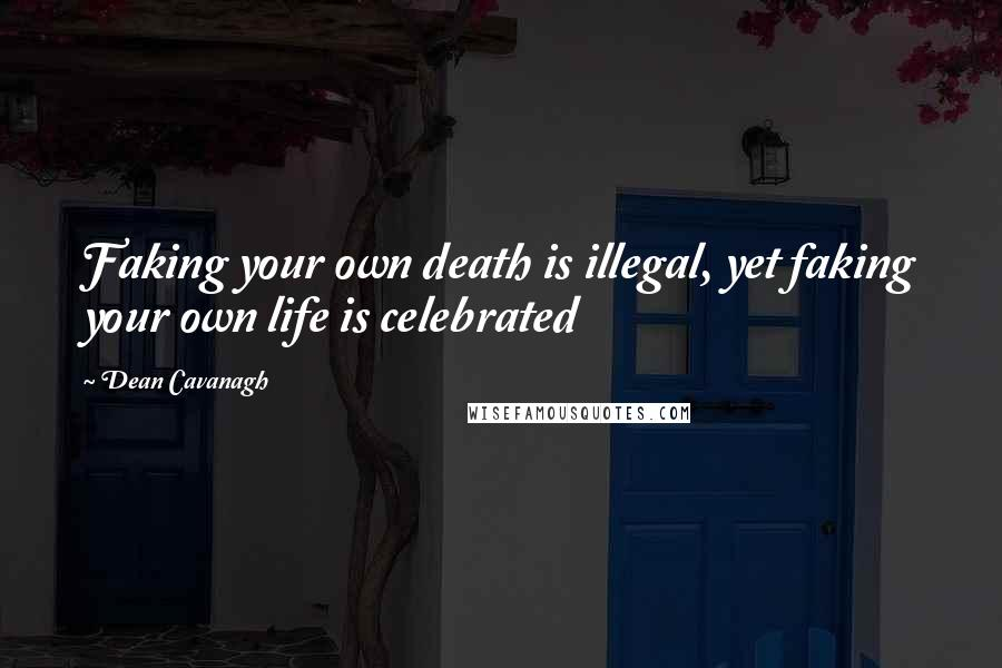 Dean Cavanagh quotes: Faking your own death is illegal, yet faking your own life is celebrated