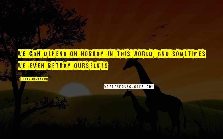 Dean Cavanagh quotes: We can depend on nobody in this world, and sometimes we even betray ourselves