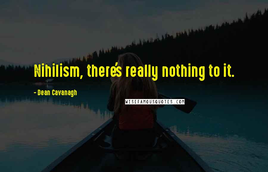 Dean Cavanagh quotes: Nihilism, there's really nothing to it.