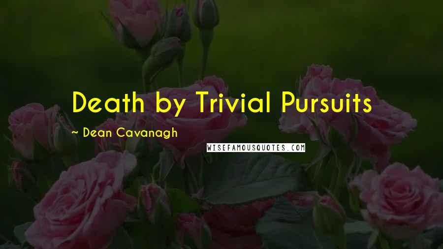 Dean Cavanagh quotes: Death by Trivial Pursuits
