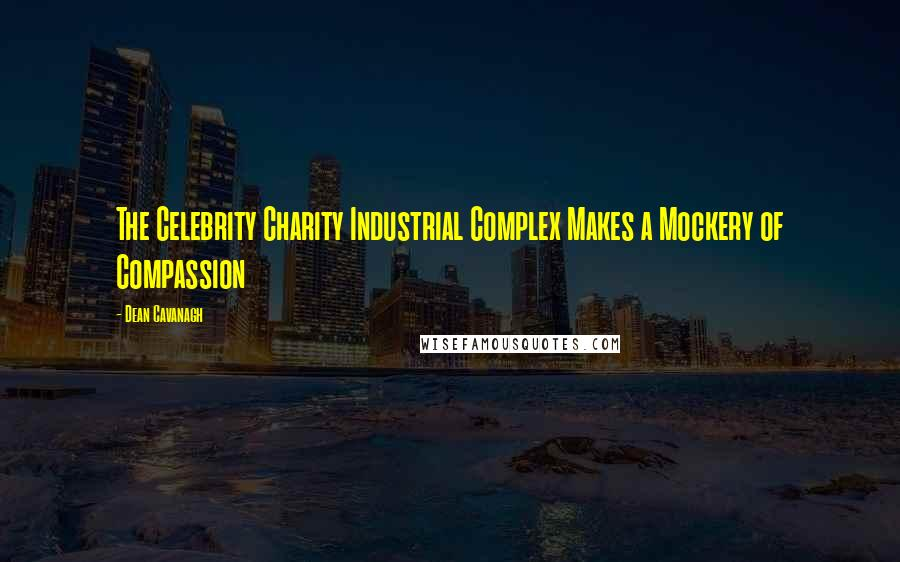Dean Cavanagh quotes: The Celebrity Charity Industrial Complex Makes a Mockery of Compassion