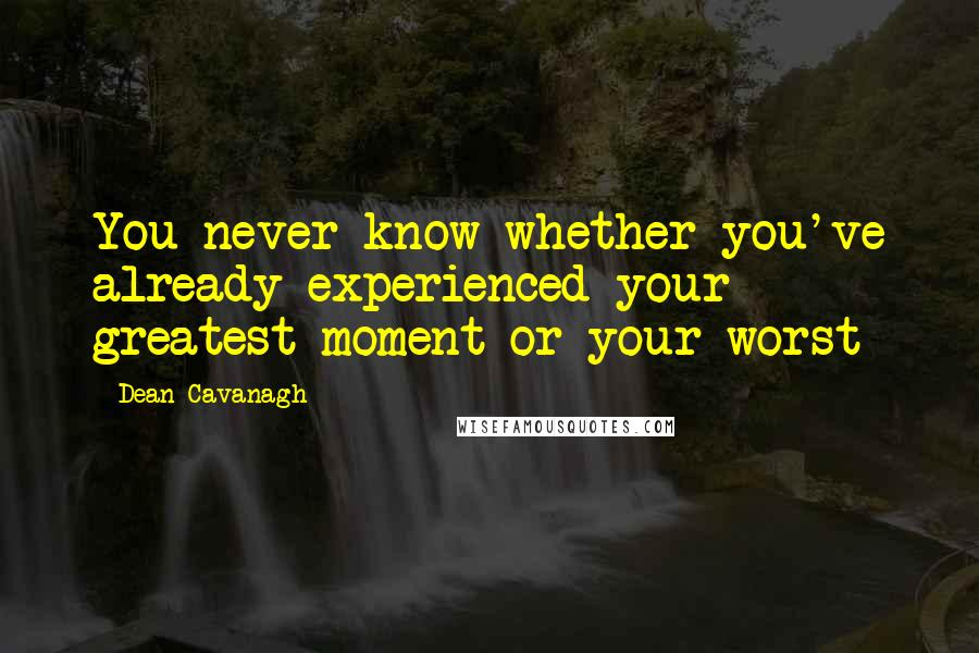 Dean Cavanagh quotes: You never know whether you've already experienced your greatest moment or your worst