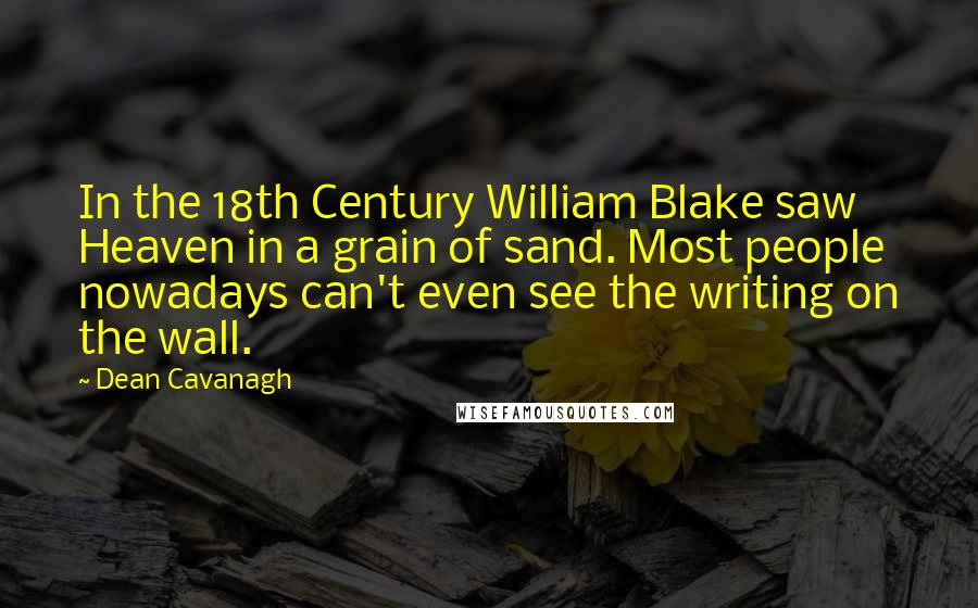 Dean Cavanagh quotes: In the 18th Century William Blake saw Heaven in a grain of sand. Most people nowadays can't even see the writing on the wall.
