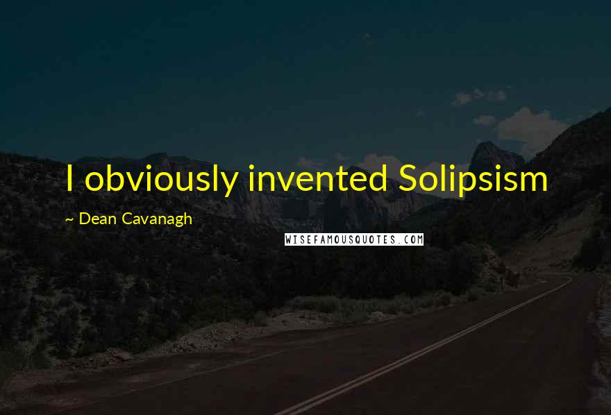 Dean Cavanagh quotes: I obviously invented Solipsism